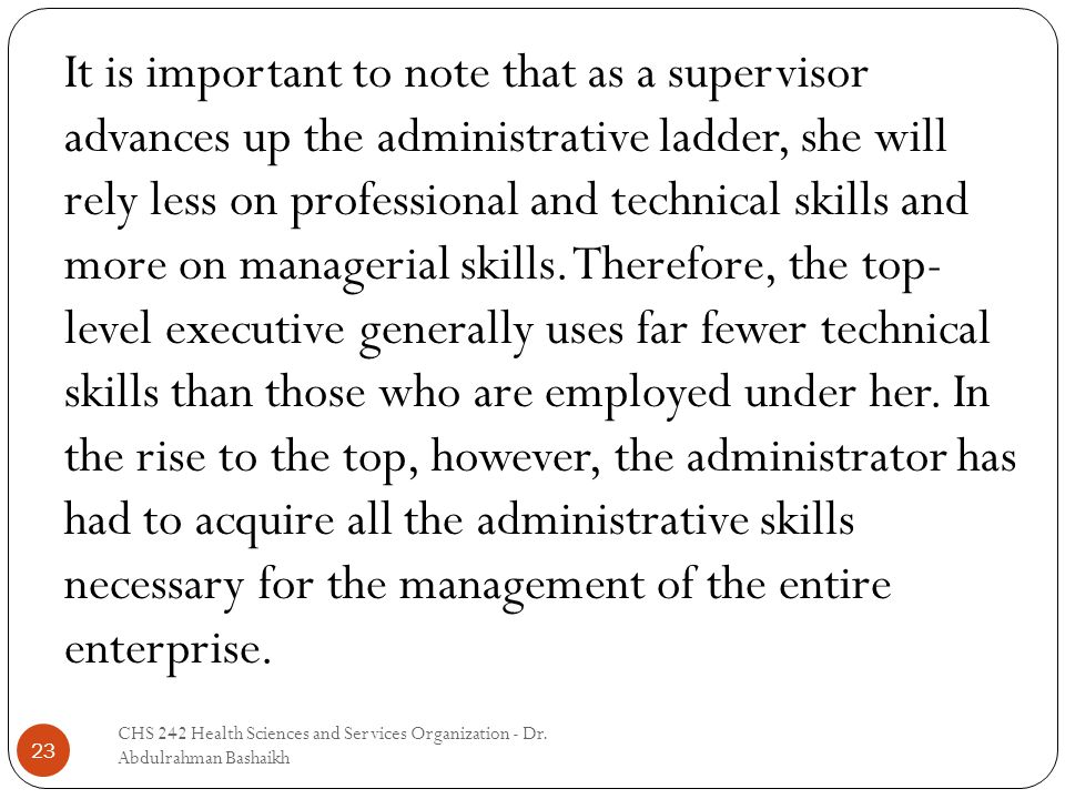 23 It is important to note that as a supervisor advances up the administrative ladder, she will rely less on professional and technical skills and mor
