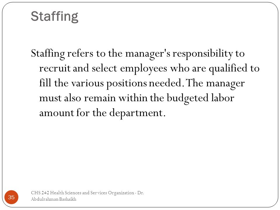 Staffing 35 Staffing refers to the manager s responsibility to recruit and select employees who are qualified to fill the various positions needed.