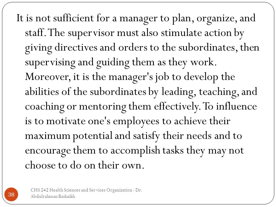 38 It is not sufficient for a manager to plan, organize, and staff. The supervisor must also stimulate action by giving directives and orders to the s