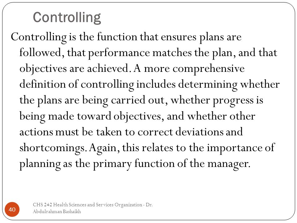 Controlling 40 Controlling is the function that ensures plans are followed, that performance matches the plan, and that objectives are achieved. A mor