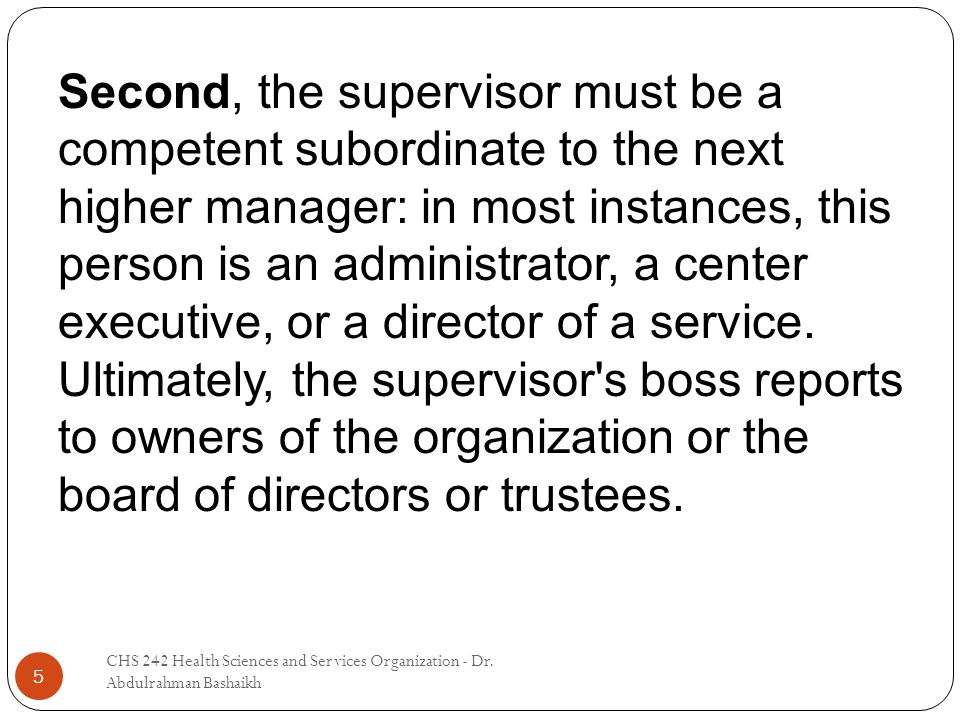 5 Second, the supervisor must be a competent subordinate to the next higher manager: in most instances, this person is an administrator, a center executive, or a director of a service.