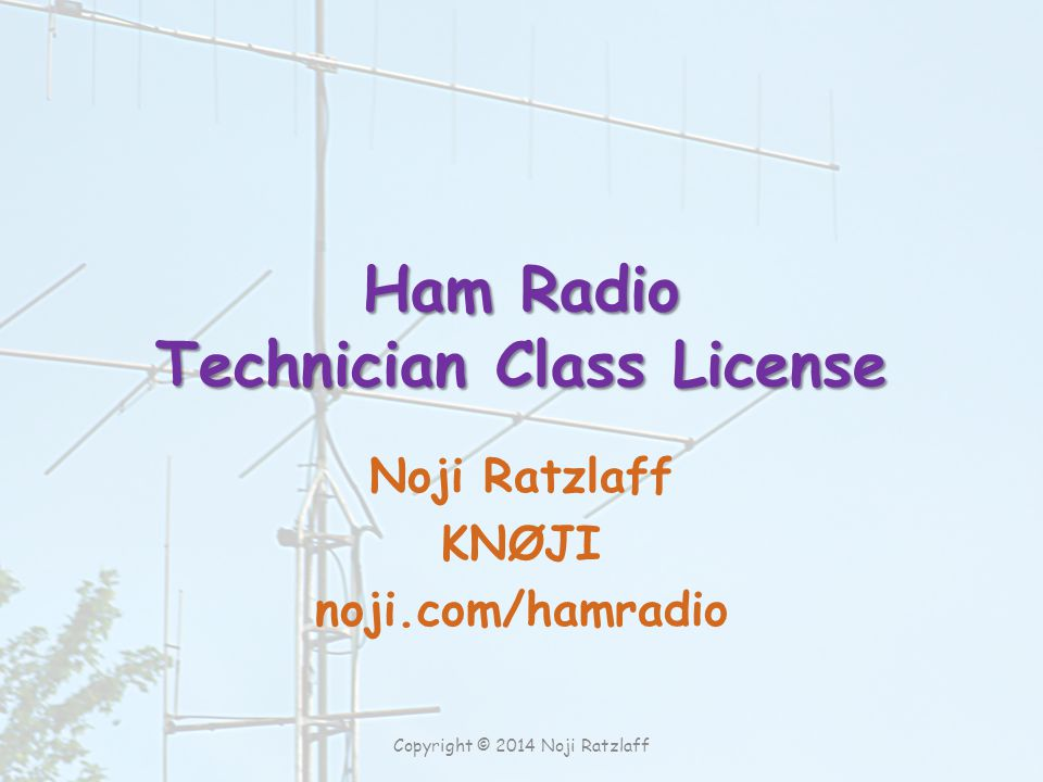 Ham Radio Technician Class License Noji Ratzlaff KNØJI noji.com/hamradio Copyright © 2014 Noji Ratzlaff