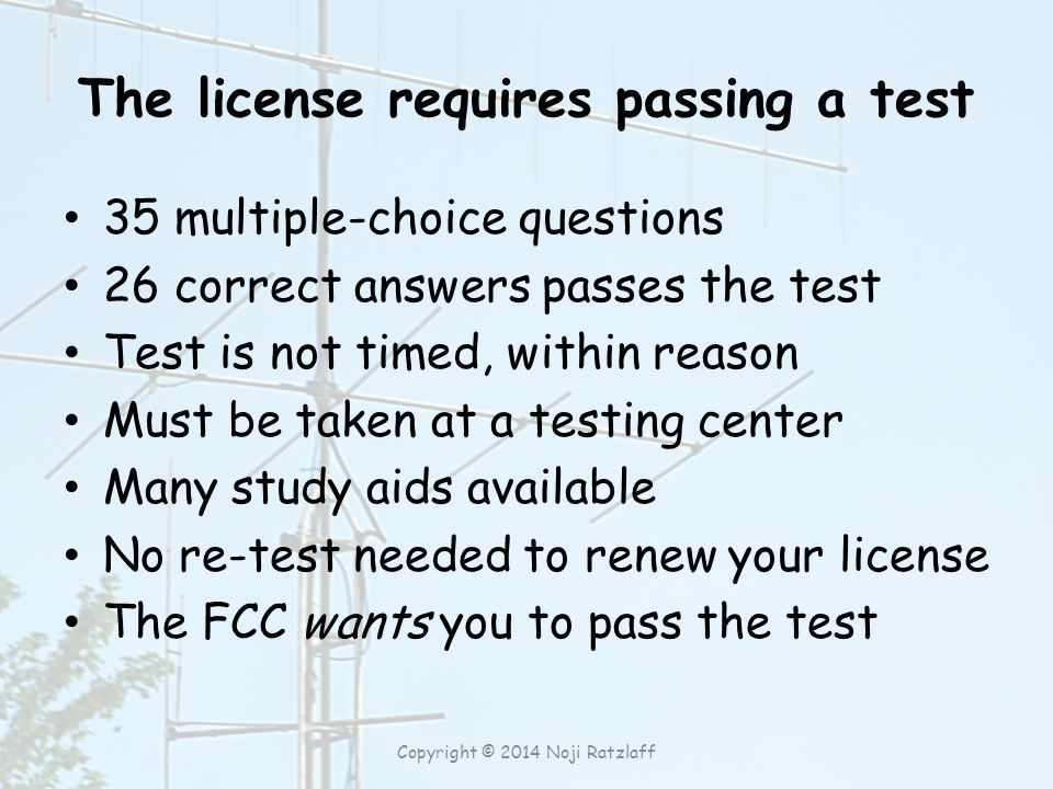 The license requires passing a test 35 multiple-choice questions 26 correct answers passes the test Test is not timed, within reason Must be taken at a testing center Many study aids available No re-test needed to renew your license The FCC wants you to pass the test Copyright © 2014 Noji Ratzlaff