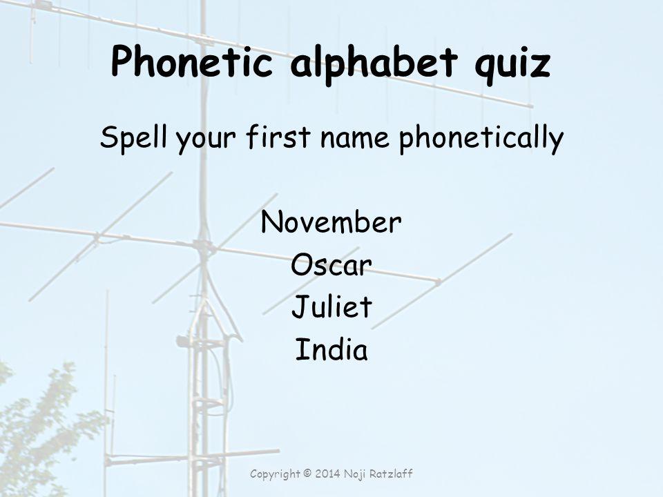 Phonetic alphabet quiz Spell your first name phonetically November Oscar Juliet India Copyright © 2014 Noji Ratzlaff