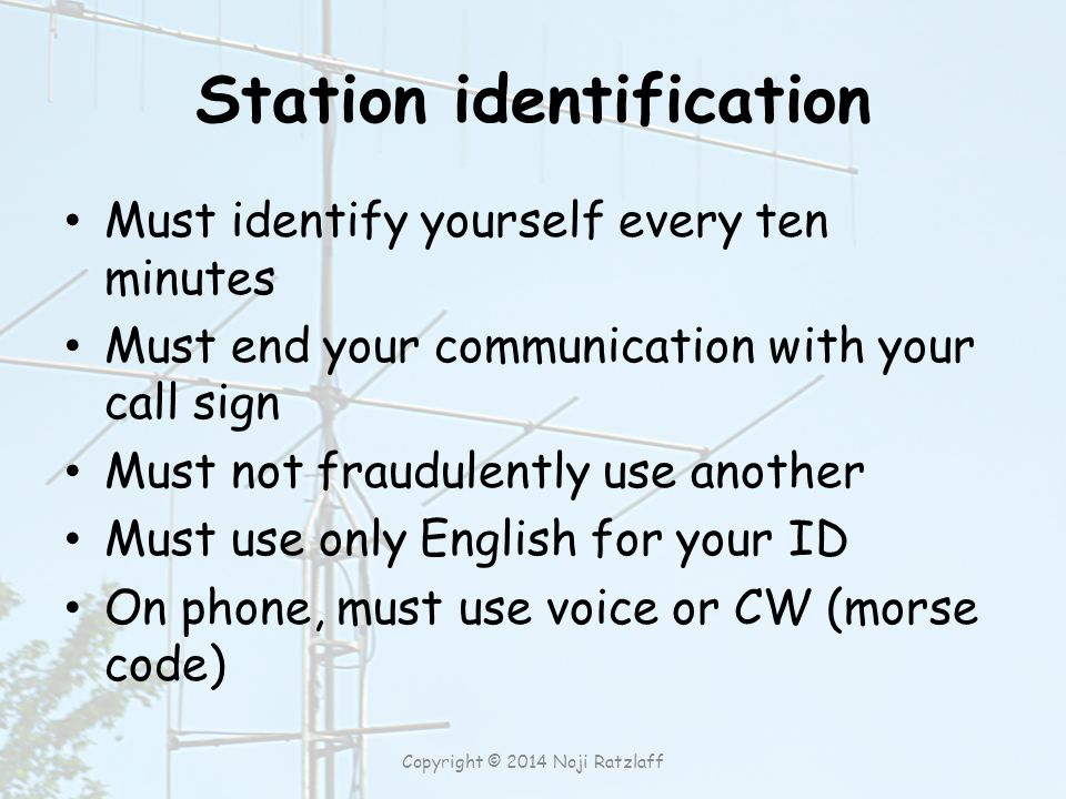 Station identification Must identify yourself every ten minutes Must end your communication with your call sign Must not fraudulently use another Must use only English for your ID On phone, must use voice or CW (morse code) Copyright © 2014 Noji Ratzlaff