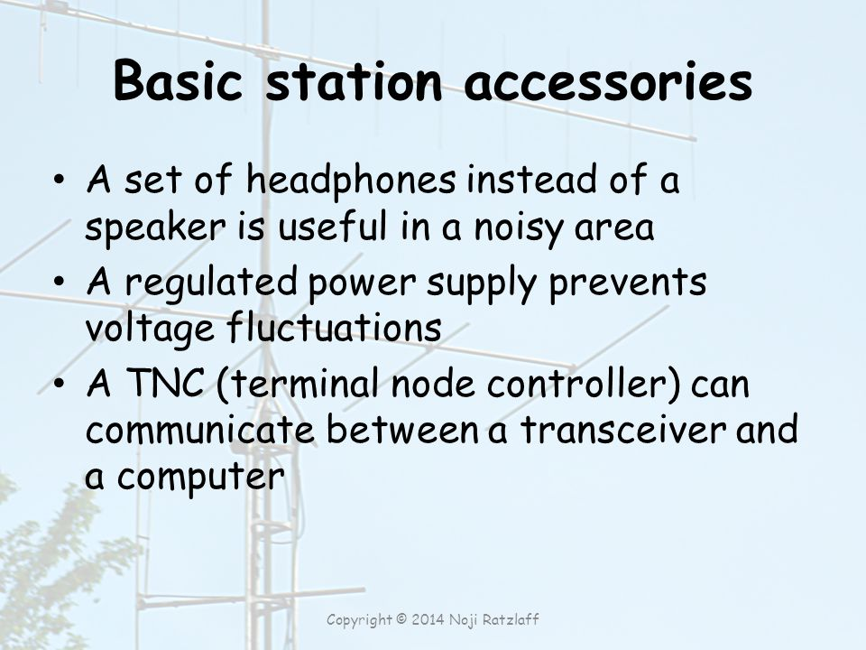 Basic station accessories A set of headphones instead of a speaker is useful in a noisy area A regulated power supply prevents voltage fluctuations A TNC (terminal node controller) can communicate between a transceiver and a computer Copyright © 2014 Noji Ratzlaff