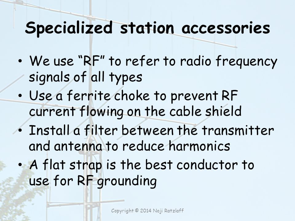Specialized station accessories We use RF to refer to radio frequency signals of all types Use a ferrite choke to prevent RF current flowing on the cable shield Install a filter between the transmitter and antenna to reduce harmonics A flat strap is the best conductor to use for RF grounding Copyright © 2014 Noji Ratzlaff