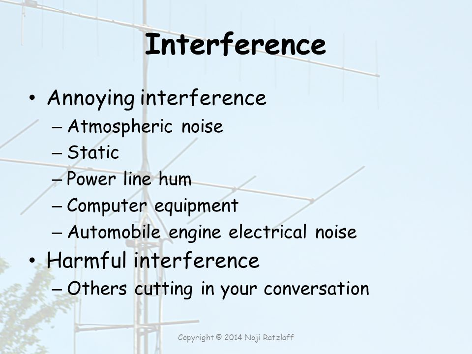 Interference Annoying interference – Atmospheric noise – Static – Power line hum – Computer equipment – Automobile engine electrical noise Harmful interference – Others cutting in your conversation Copyright © 2014 Noji Ratzlaff