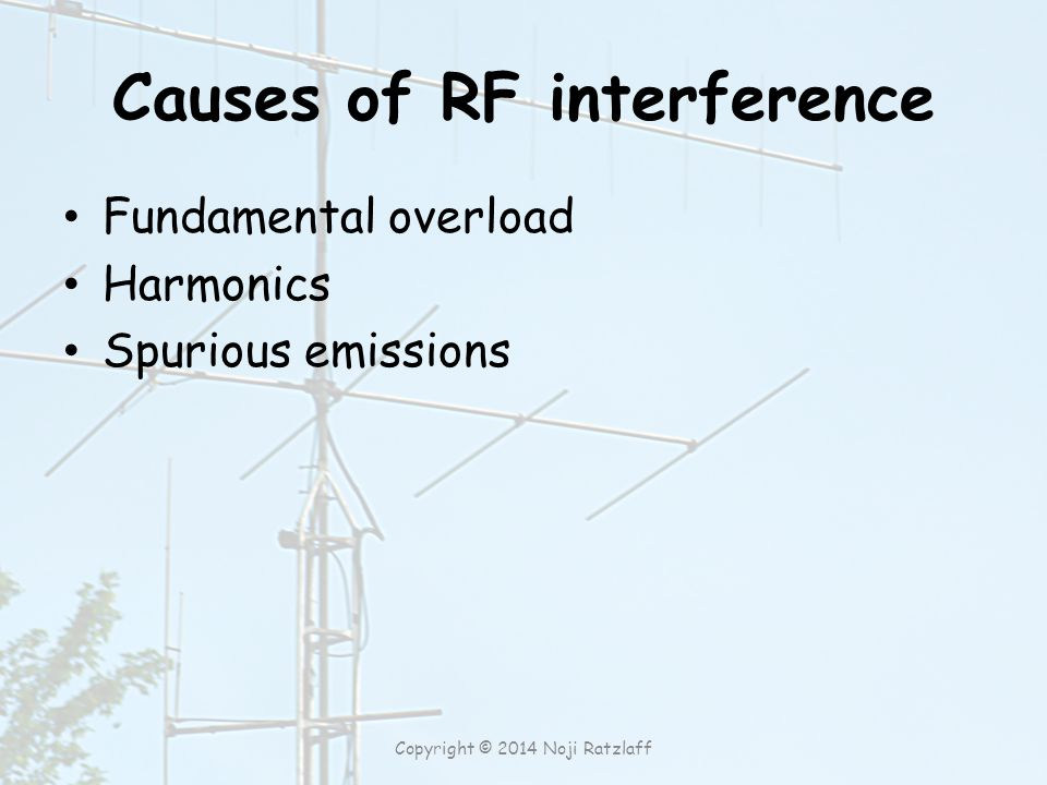 Causes of RF interference Fundamental overload Harmonics Spurious emissions Copyright © 2014 Noji Ratzlaff