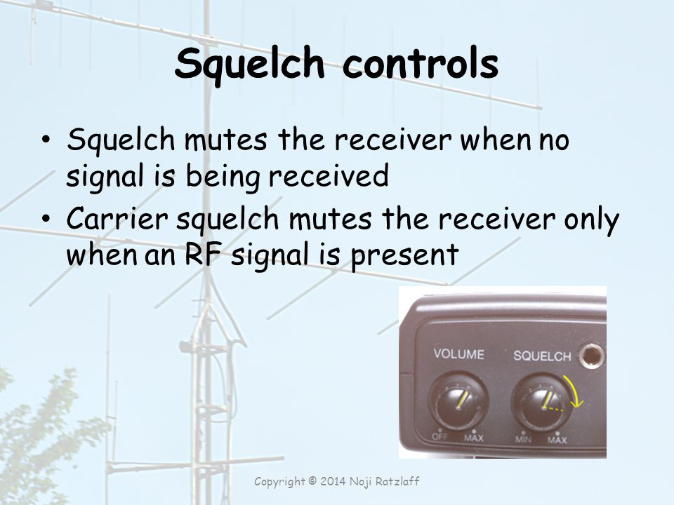 Squelch controls Squelch mutes the receiver when no signal is being received Carrier squelch mutes the receiver only when an RF signal is present Copyright © 2014 Noji Ratzlaff