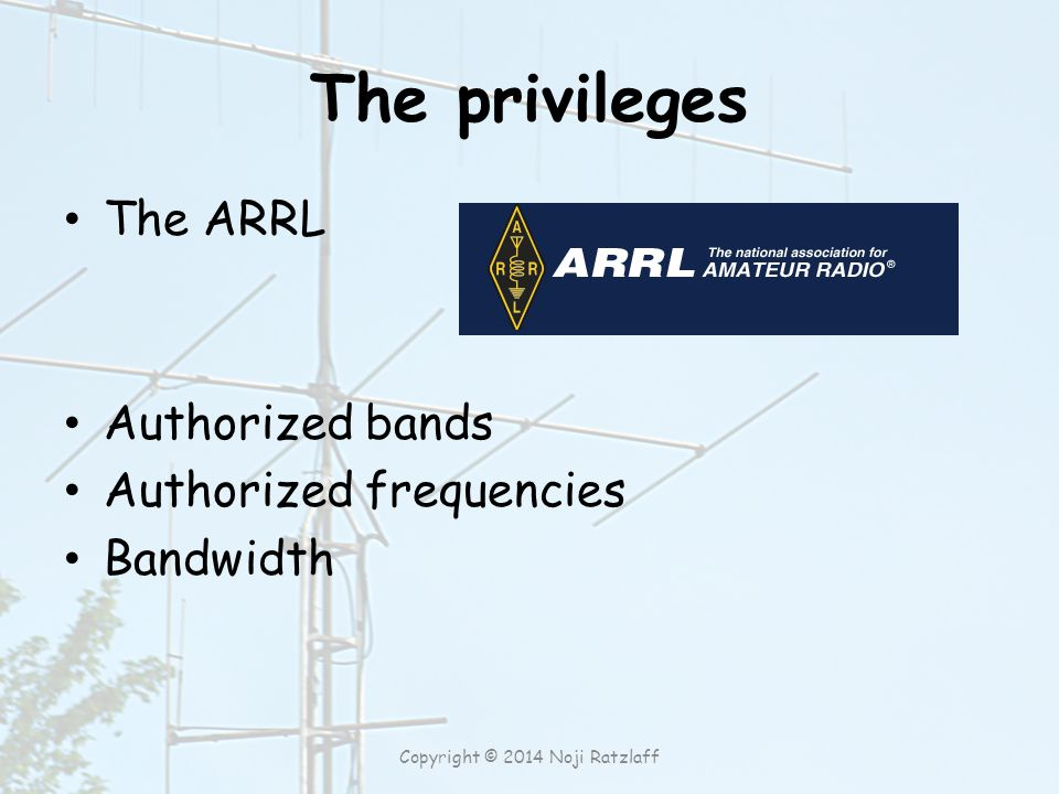 The privileges The ARRL Authorized bands Authorized frequencies Bandwidth Copyright © 2014 Noji Ratzlaff
