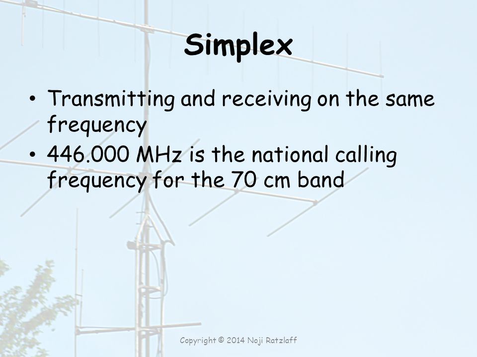 Simplex Transmitting and receiving on the same frequency 446.000 MHz is the national calling frequency for the 70 cm band Copyright © 2014 Noji Ratzlaff