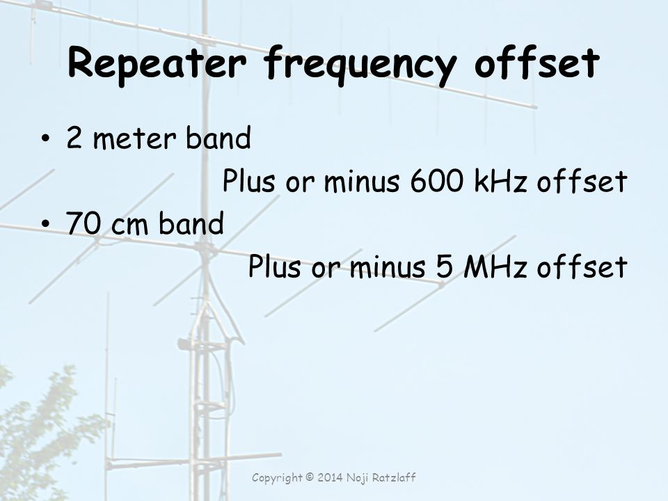 Repeater frequency offset 2 meter band Plus or minus 600 kHz offset 70 cm band Plus or minus 5 MHz offset Copyright © 2014 Noji Ratzlaff