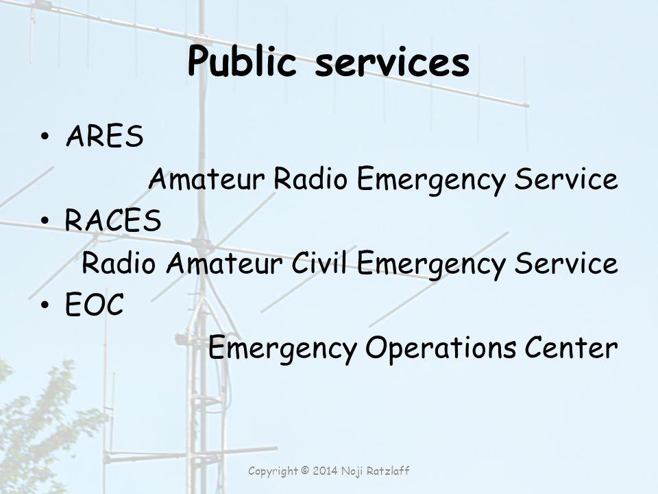 Public services ARES Amateur Radio Emergency Service RACES Radio Amateur Civil Emergency Service EOC Emergency Operations Center Copyright © 2014 Noji