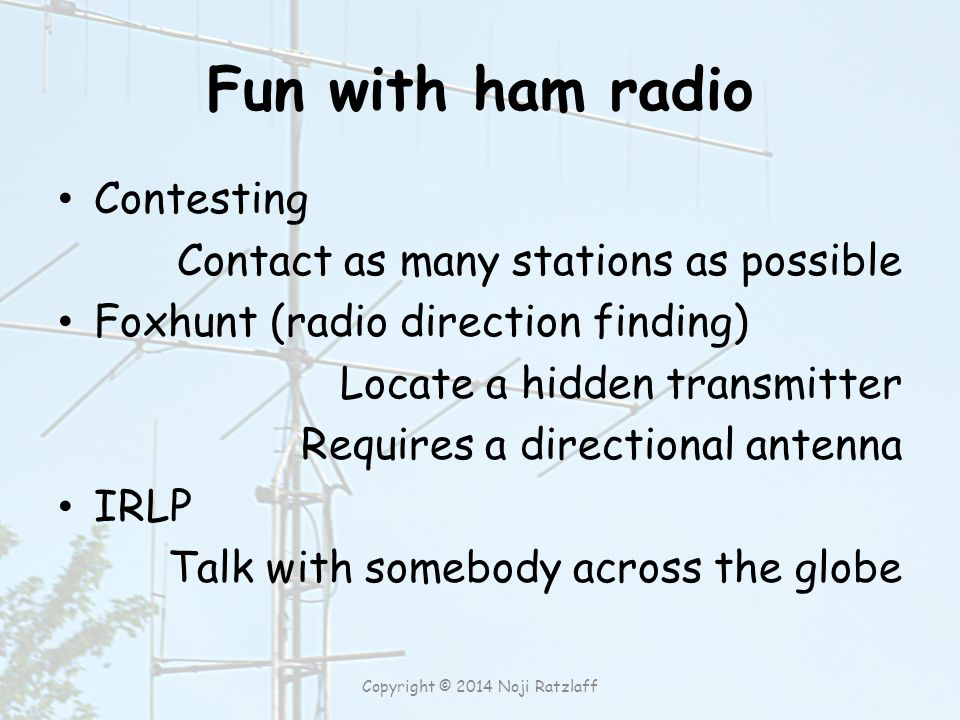Fun with ham radio Contesting Contact as many stations as possible Foxhunt (radio direction finding) Locate a hidden transmitter Requires a directional antenna IRLP Talk with somebody across the globe Copyright © 2014 Noji Ratzlaff