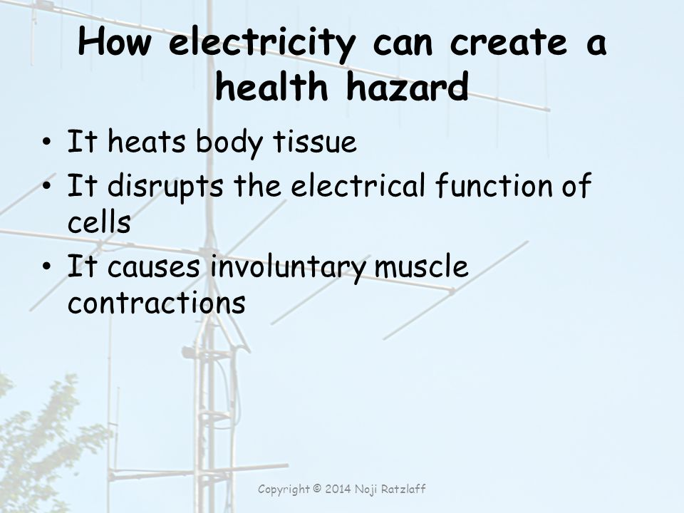 How electricity can create a health hazard It heats body tissue It disrupts the electrical function of cells It causes involuntary muscle contractions Copyright © 2014 Noji Ratzlaff