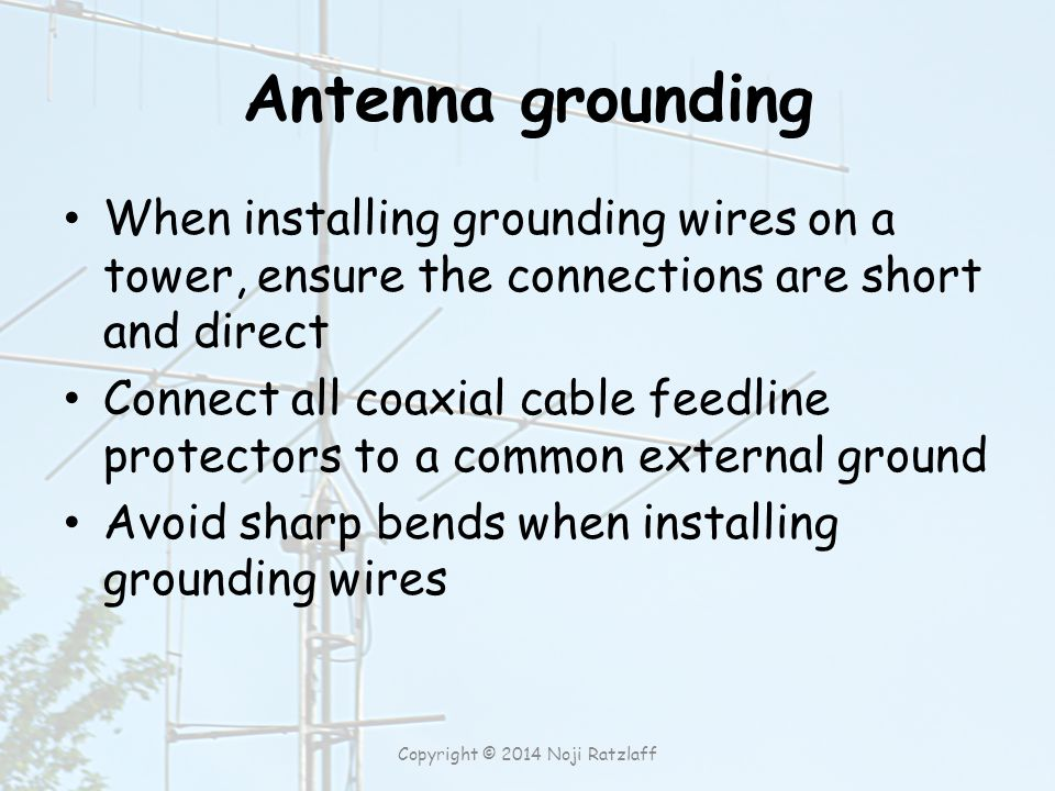 Antenna grounding When installing grounding wires on a tower, ensure the connections are short and direct Connect all coaxial cable feedline protectors to a common external ground Avoid sharp bends when installing grounding wires Copyright © 2014 Noji Ratzlaff