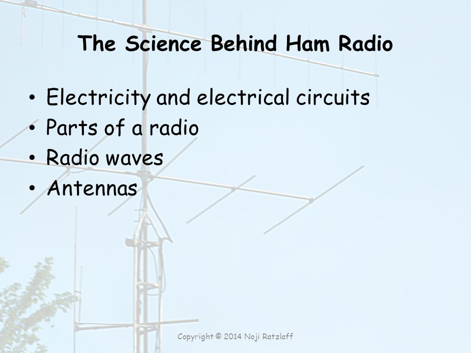 The Science Behind Ham Radio Electricity and electrical circuits Parts of a radio Radio waves Antennas Copyright © 2014 Noji Ratzlaff