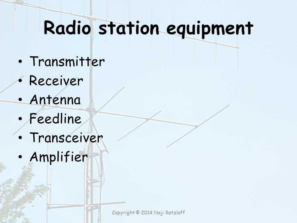 Radio station equipment Transmitter Receiver Antenna Feedline Transceiver Amplifier Copyright © 2014 Noji Ratzlaff