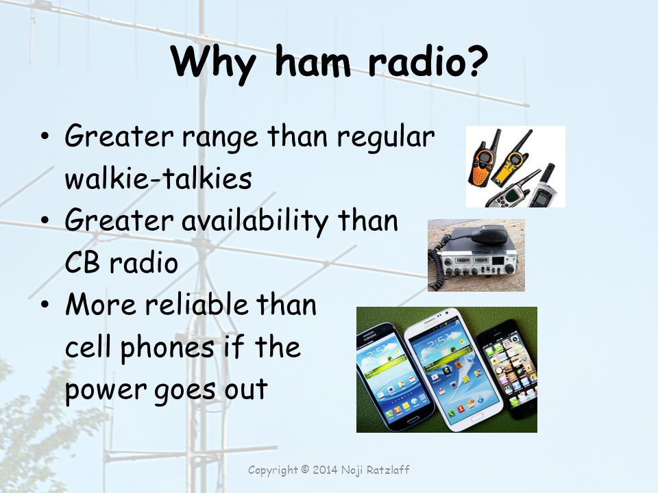 Why ham radio? Greater range than regular walkie-talkies Greater availability than CB radio More reliable than cell phones if the power goes out Copyr