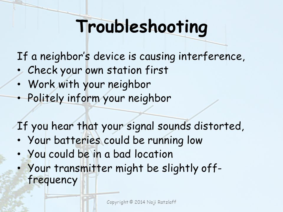 Troubleshooting If a neighbor's device is causing interference, Check your own station first Work with your neighbor Politely inform your neighbor If you hear that your signal sounds distorted, Your batteries could be running low You could be in a bad location Your transmitter might be slightly off- frequency Copyright © 2014 Noji Ratzlaff