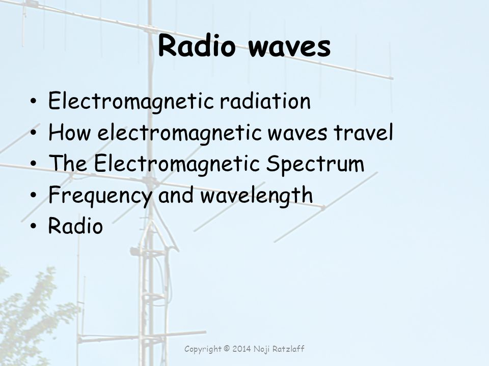 Radio waves Electromagnetic radiation How electromagnetic waves travel The Electromagnetic Spectrum Frequency and wavelength Radio Copyright © 2014 No
