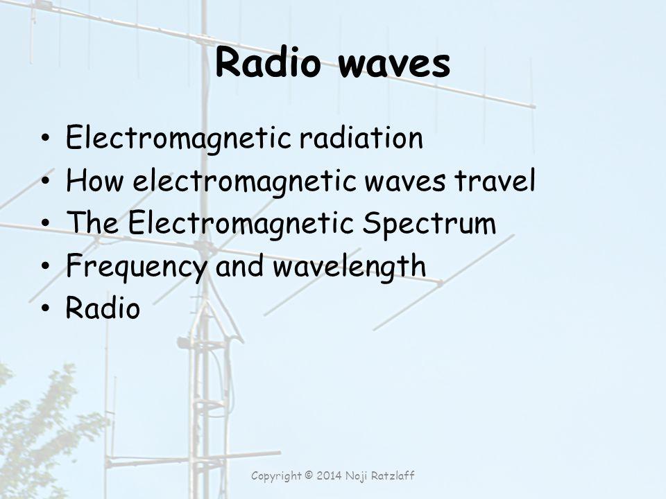 Radio waves Electromagnetic radiation How electromagnetic waves travel The Electromagnetic Spectrum Frequency and wavelength Radio Copyright © 2014 Noji Ratzlaff