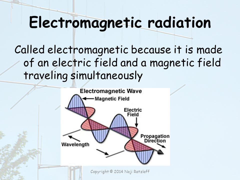 Electromagnetic radiation Called electromagnetic because it is made of an electric field and a magnetic field traveling simultaneously Copyright © 2014 Noji Ratzlaff
