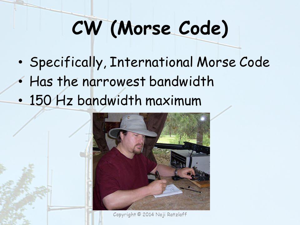 CW (Morse Code) Specifically, International Morse Code Has the narrowest bandwidth 150 Hz bandwidth maximum Copyright © 2014 Noji Ratzlaff