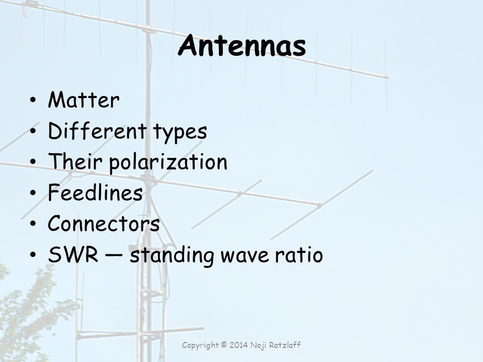 Antennas Matter Different types Their polarization Feedlines Connectors SWR ― standing wave ratio Copyright © 2014 Noji Ratzlaff