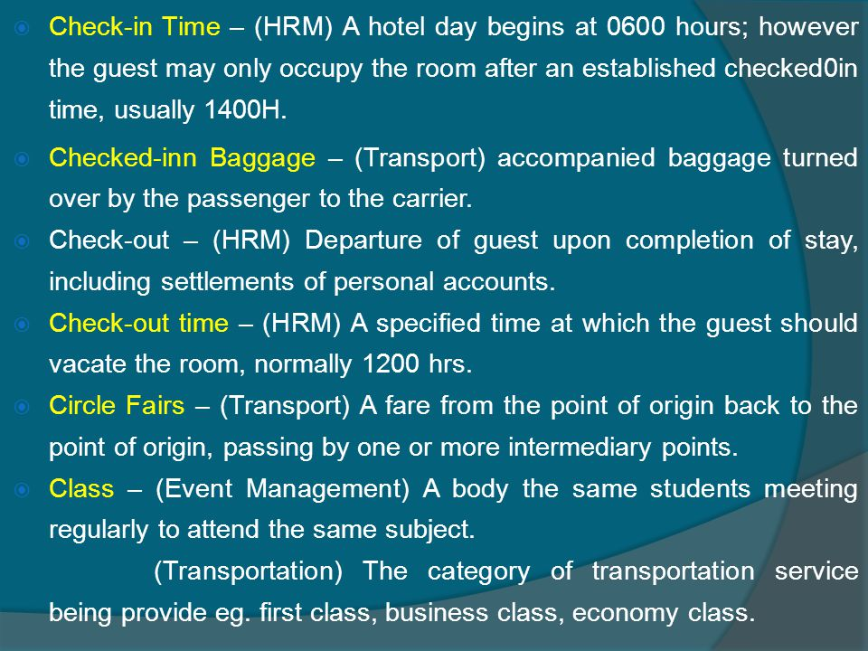  Check-in Time – (HRM) A hotel day begins at 0600 hours; however the guest may only occupy the room after an established checked0in time, usually 1400H.