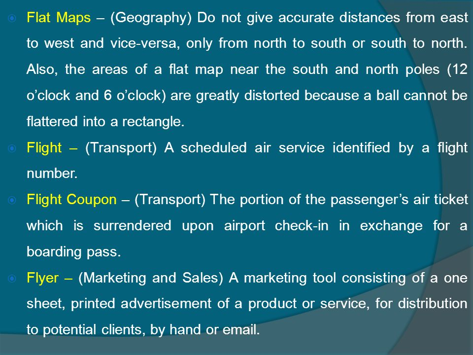  Flat Maps – (Geography) Do not give accurate distances from east to west and vice-versa, only from north to south or south to north.