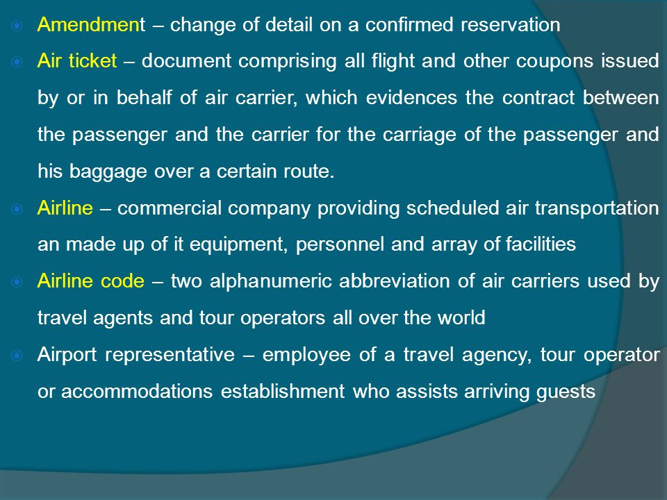  Amendment – change of detail on a confirmed reservation  Air ticket – document comprising all flight and other coupons issued by or in behalf of air carrier, which evidences the contract between the passenger and the carrier for the carriage of the passenger and his baggage over a certain route.