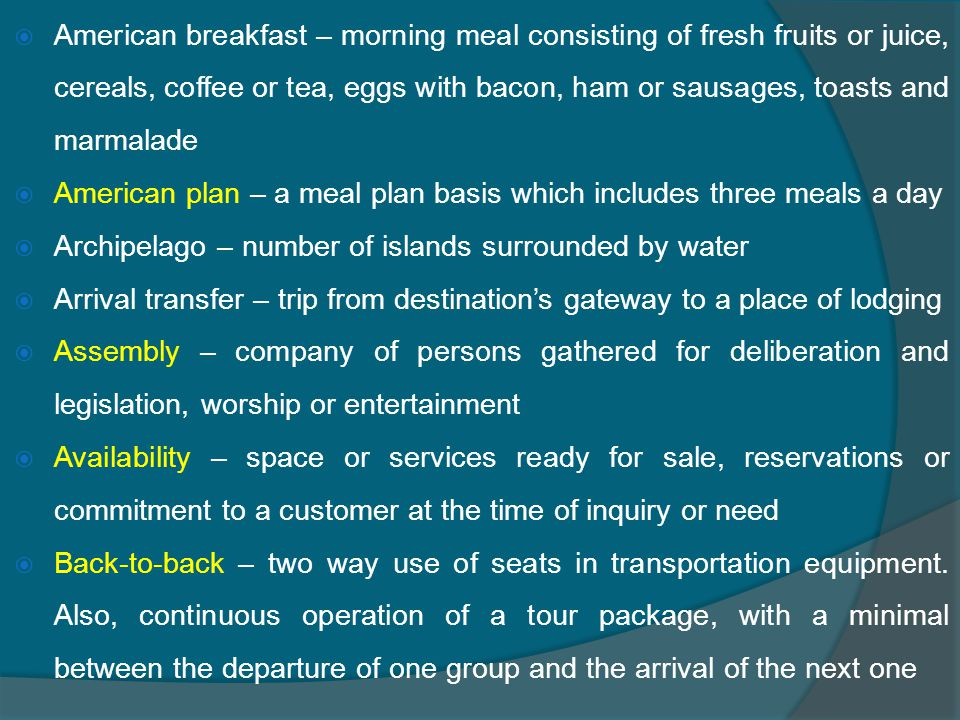  American breakfast – morning meal consisting of fresh fruits or juice, cereals, coffee or tea, eggs with bacon, ham or sausages, toasts and marmalade  American plan – a meal plan basis which includes three meals a day  Archipelago – number of islands surrounded by water  Arrival transfer – trip from destination's gateway to a place of lodging  Assembly – company of persons gathered for deliberation and legislation, worship or entertainment  Availability – space or services ready for sale, reservations or commitment to a customer at the time of inquiry or need  Back-to-back – two way use of seats in transportation equipment.