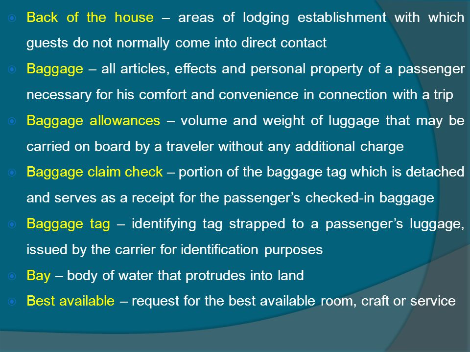  Back of the house – areas of lodging establishment with which guests do not normally come into direct contact  Baggage – all articles, effects and personal property of a passenger necessary for his comfort and convenience in connection with a trip  Baggage allowances – volume and weight of luggage that may be carried on board by a traveler without any additional charge  Baggage claim check – portion of the baggage tag which is detached and serves as a receipt for the passenger's checked-in baggage  Baggage tag – identifying tag strapped to a passenger's luggage, issued by the carrier for identification purposes  Bay – body of water that protrudes into land  Best available – request for the best available room, craft or service
