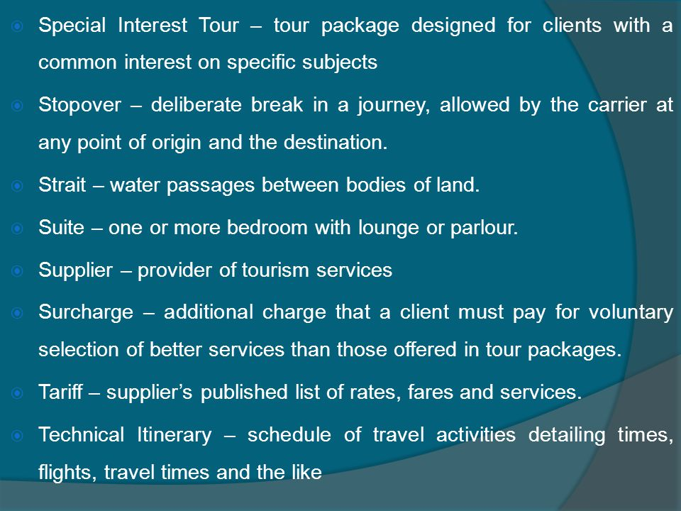  Special Interest Tour – tour package designed for clients with a common interest on specific subjects  Stopover – deliberate break in a journey, allowed by the carrier at any point of origin and the destination.