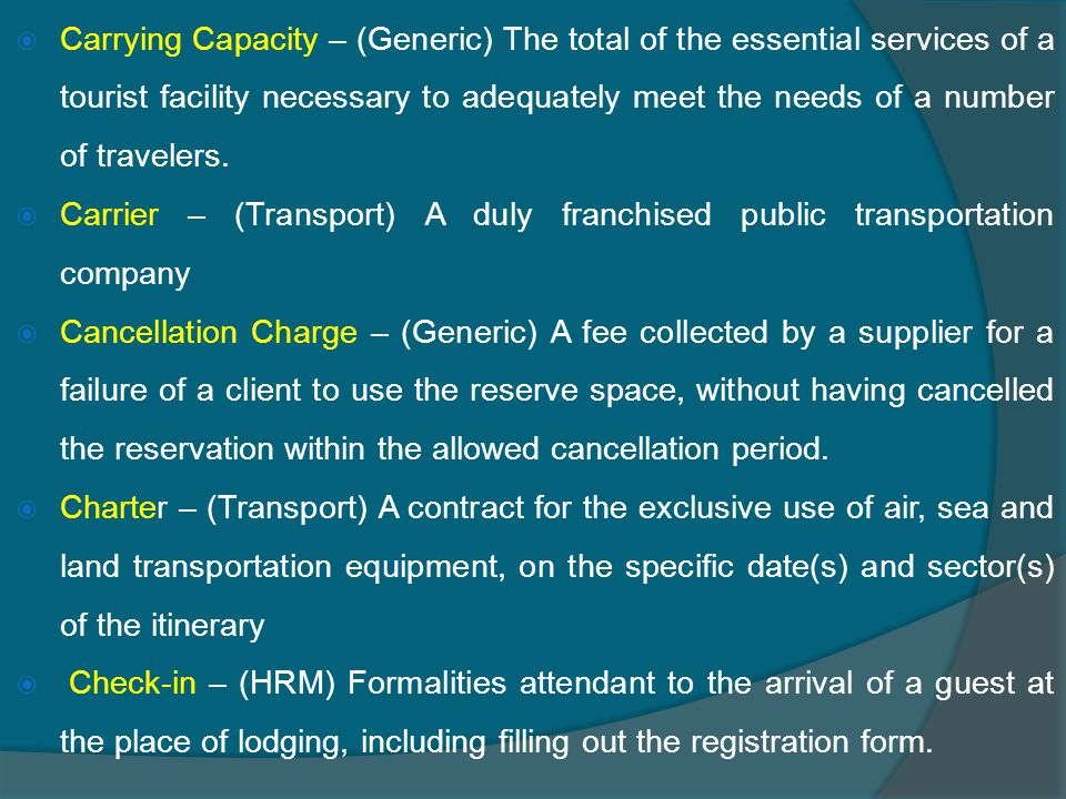  Carrying Capacity – (Generic) The total of the essential services of a tourist facility necessary to adequately meet the needs of a number of travelers.