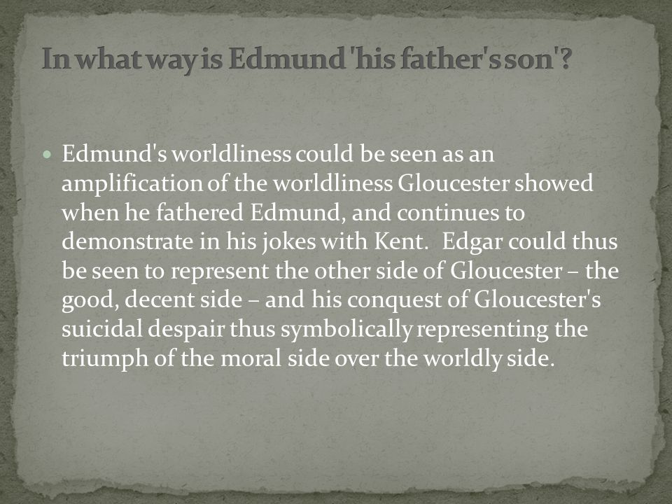 Edmund s worldliness could be seen as an amplification of the worldliness Gloucester showed when he fathered Edmund, and continues to demonstrate in his jokes with Kent.