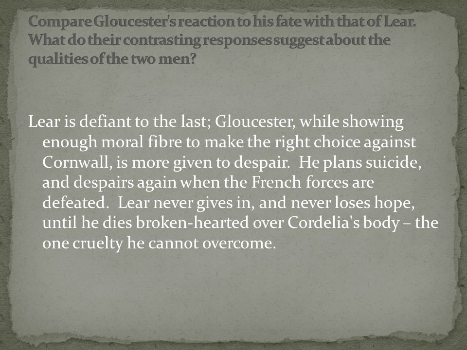 Lear is defiant to the last; Gloucester, while showing enough moral fibre to make the right choice against Cornwall, is more given to despair.