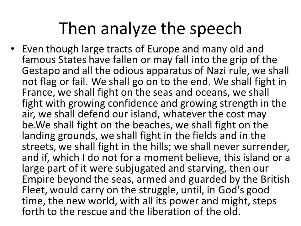 Then analyze the speech Even though large tracts of Europe and many old and famous States have fallen or may fall into the grip of the Gestapo and all the odious apparatus of Nazi rule, we shall not flag or fail.