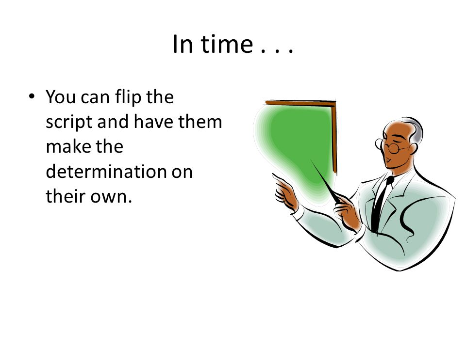 In time... You can flip the script and have them make the determination on their own.