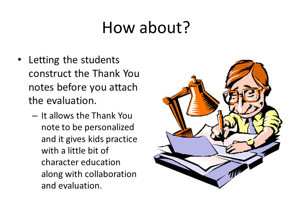 How about. Letting the students construct the Thank You notes before you attach the evaluation.