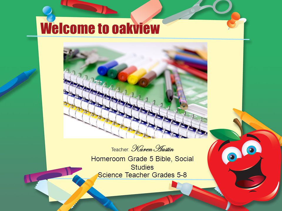 Welcome to oakview Teacher: Karen Austin Homeroom Grade 5 Bible, Social Studies Science Teacher Grades 5-8