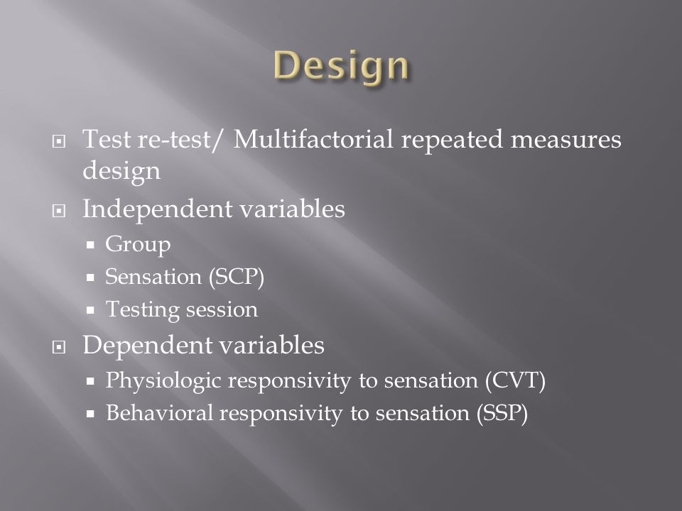  Test re-test/ Multifactorial repeated measures design  Independent variables  Group  Sensation (SCP)  Testing session  Dependent variables  Physiologic responsivity to sensation (CVT)  Behavioral responsivity to sensation (SSP)