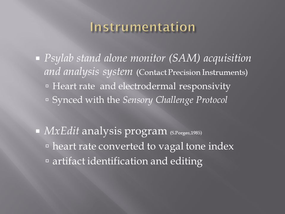  Psylab stand alone monitor (SAM) acquisition and analysis system (Contact Precision Instruments)  Heart rate and electrodermal responsivity  Synced with the Sensory Challenge Protocol  MxEdit analysis program (S.Porges,1985)  heart rate converted to vagal tone index  artifact identification and editing