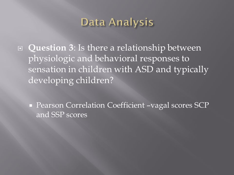  Question 3 : Is there a relationship between physiologic and behavioral responses to sensation in children with ASD and typically developing children.