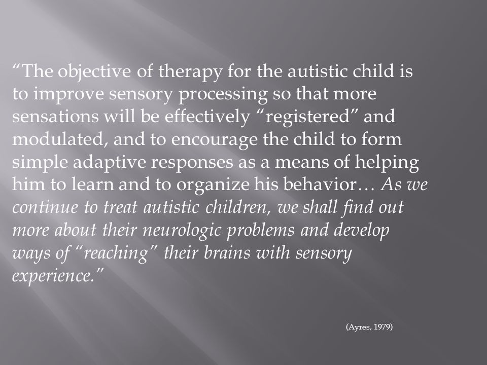 The objective of therapy for the autistic child is to improve sensory processing so that more sensations will be effectively registered and modulated, and to encourage the child to form simple adaptive responses as a means of helping him to learn and to organize his behavior… As we continue to treat autistic children, we shall find out more about their neurologic problems and develop ways of reaching their brains with sensory experience. (Ayres, 1979)