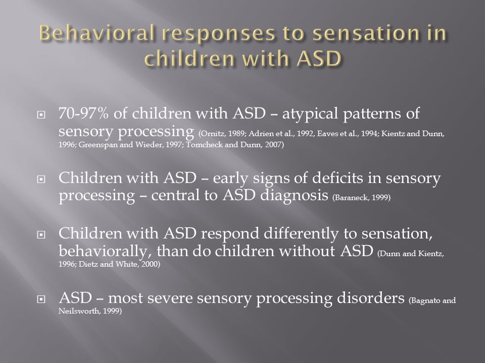  70-97% of children with ASD – atypical patterns of sensory processing (Ornitz, 1989; Adrien et al., 1992, Eaves et al., 1994; Kientz and Dunn, 1996; Greenspan and Wieder, 1997; Tomcheck and Dunn, 2007)  Children with ASD – early signs of deficits in sensory processing – central to ASD diagnosis (Baraneck, 1999)  Children with ASD respond differently to sensation, behaviorally, than do children without ASD (Dunn and Kientz, 1996; Dietz and White, 2000)  ASD – most severe sensory processing disorders (Bagnato and Neilsworth, 1999)