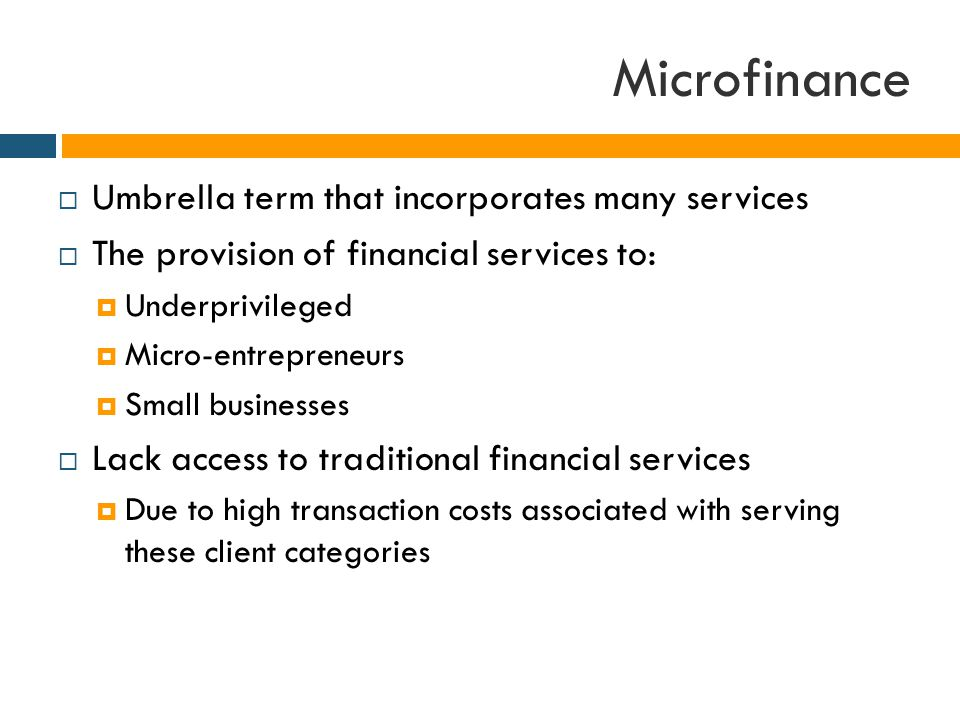  Umbrella term that incorporates many services  The provision of financial services to:  Underprivileged  Micro-entrepreneurs  Small businesses  Lack access to traditional financial services  Due to high transaction costs associated with serving these client categories