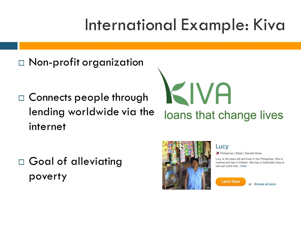 International Example: Kiva  Non-profit organization  Connects people through lending worldwide via the internet  Goal of alleviating poverty